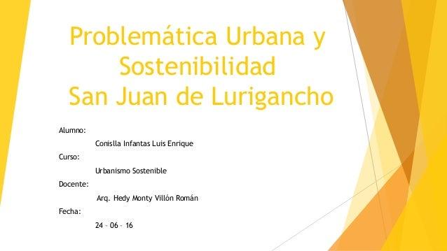 Problemática Urbana y Sostenibilidad San Juan de Lurigancho Alumno: Conislla Infantas Luis Enrique Curso: Urbanismo Sosten...