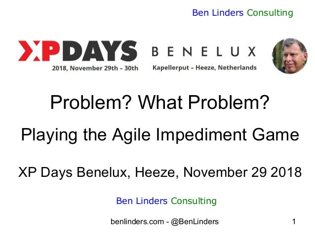 benlinders.com - @BenLinders 1 Ben Linders Consulting Problem? What Problem? Playing the Agile Impediment Game XP Days Ben...