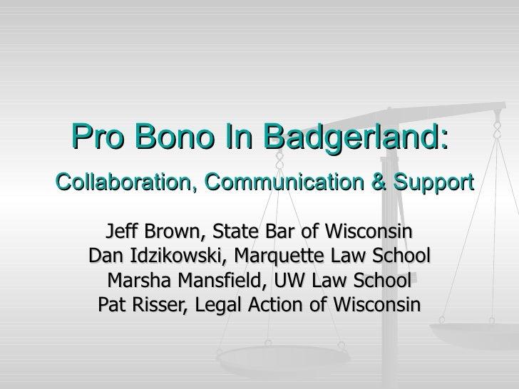 Pro Bono In Badgerland:   Collaboration, Communication & Support Jeff Brown, State Bar of Wisconsin Dan Idzikowski, Marque...
