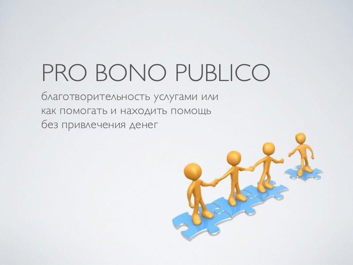 PRO BONO PUBLICOблаготворительность услугами иликак помогать и находить помощьбез привлечения денег