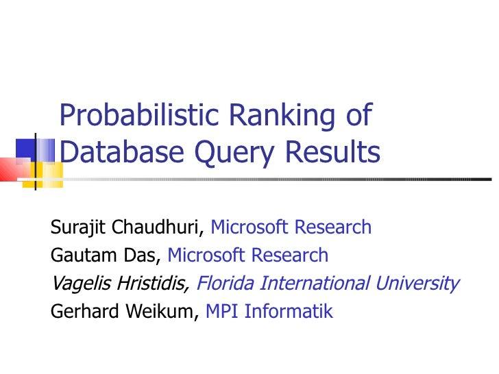 Probabilistic Ranking of Database Query Results Surajit Chaudhuri,  Microsoft Research Gautam Das,  Microsoft Research Vag...