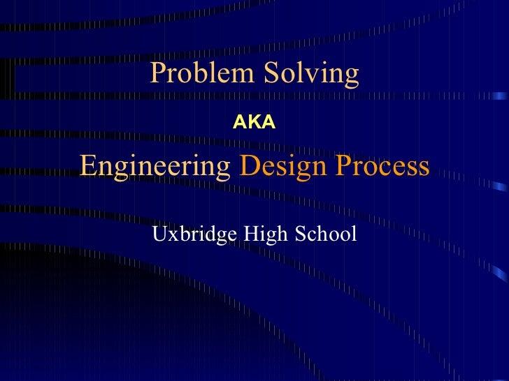 Problem Solving            AKAEngineering Design Process     Uxbridge High School