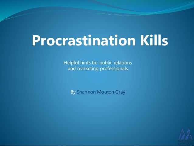 Procrastination Kills  Helpful hints for public relations  and marketing professionals  By Shannon Mouton Gray