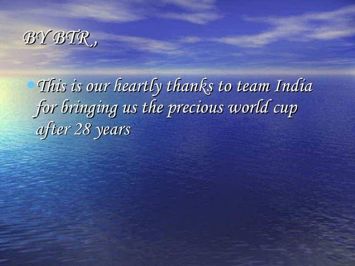 BY BTR , <ul><li>This is our heartly thanks to team India for bringing us the precious world cup after 28 years </li></ul>