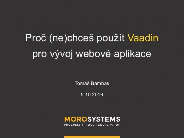 Proč (ne)chceš použít Vaadin pro vývoj webové aplikace Tomáš Bambas 5.10.2016