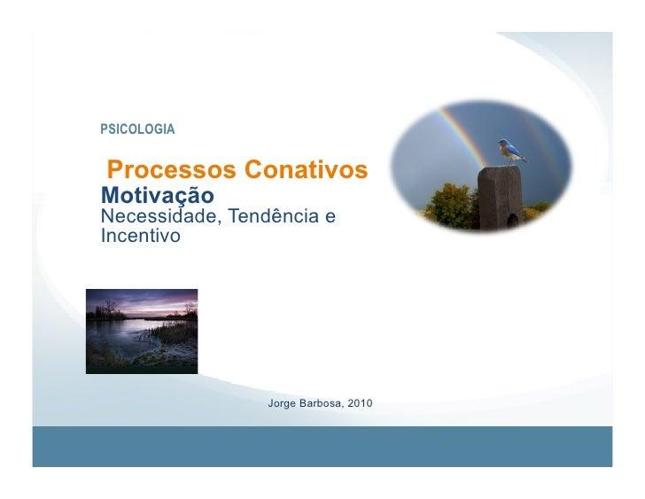 PSICOLOGIA   Processos Conativos Motivação Necessidade, Tendência e Incentivo                      Jorge Barbosa, 2010