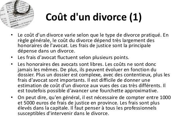 Coût d'un divorce (1)  •Le coût d'un divorce varie selon que le type de divorce pratiqué. En règle générale, le coût du di...