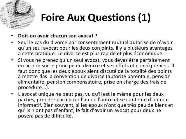 Foire Aux Questions (1)  •Doit-on avoir chacun son avocat ?  •Seul le cas du divorce par consentement mutuel autorise de n...