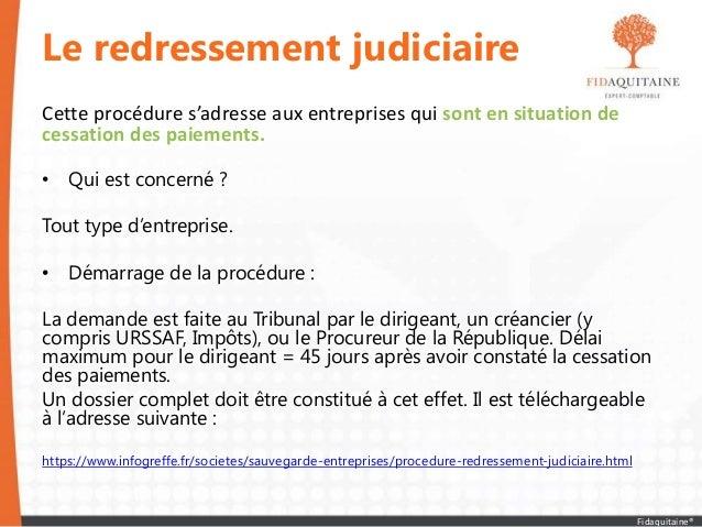 Le redressement judiciaire Cette procédure s'adresse aux entreprises qui sont en situation de cessation des paiements. • Q...