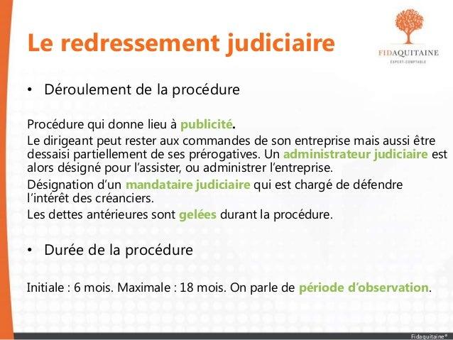 Le redressement judiciaire • Déroulement de la procédure Procédure qui donne lieu à publicité. Le dirigeant peut rester au...