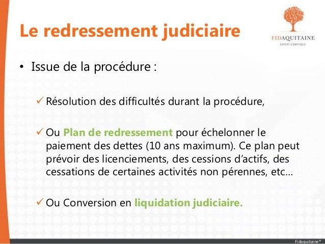Le redressement judiciaire • Issue de la procédure :  Résolution des difficultés durant la procédure,  Ou Plan de redres...