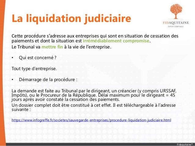 La liquidation judiciaire Cette procédure s'adresse aux entreprises qui sont en situation de cessation des paiements et do...