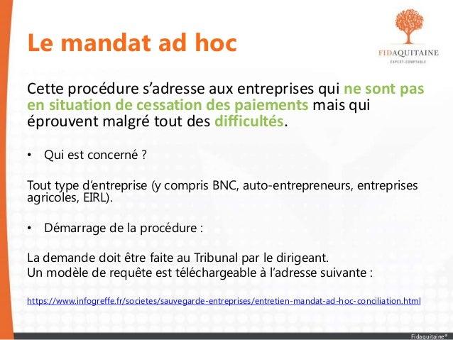 Le mandat ad hoc Cette procédure s'adresse aux entreprises qui ne sont pas en situation de cessation des paiements mais qu...