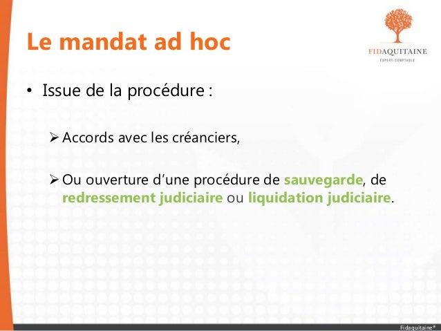 Le mandat ad hoc • Issue de la procédure : Accords avec les créanciers, Ou ouverture d'une procédure de sauvegarde, de r...