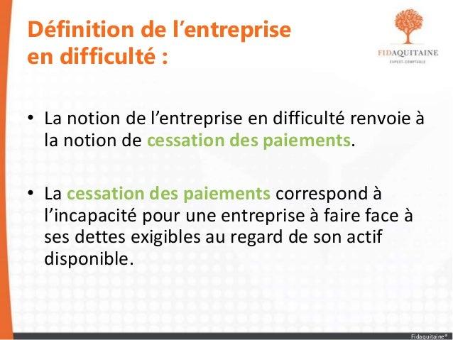 Définition de l'entreprise en difficulté : • La notion de l'entreprise en difficulté renvoie à la notion de cessation des ...