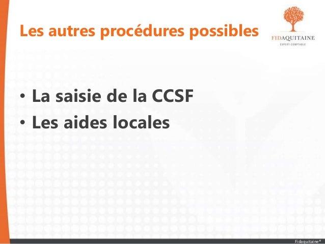 Les autres procédures possibles • La saisie de la CCSF • Les aides locales Fidaquitaine®