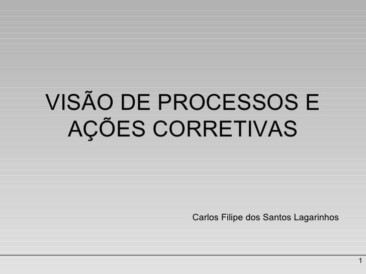 VISÃO DE PROCESSOS E AÇÕES CORRETIVAS Carlos Filipe dos Santos Lagarinhos