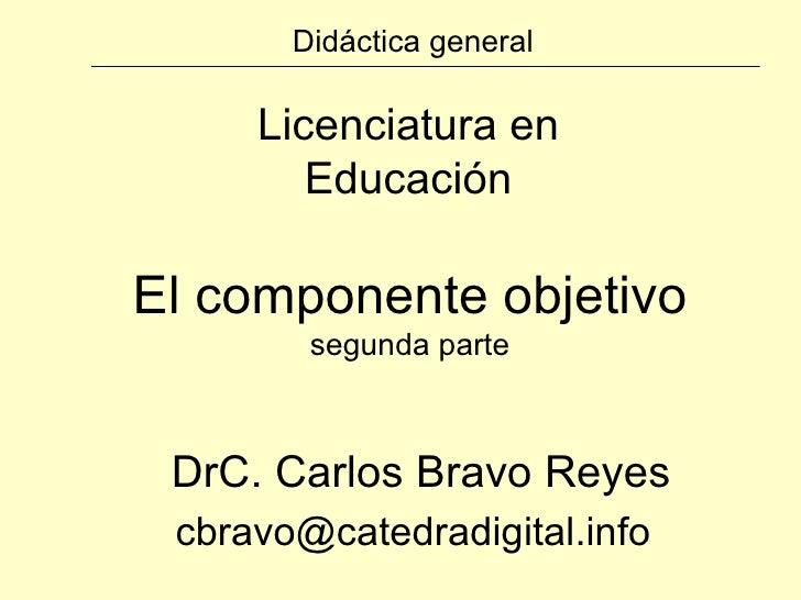 Didáctica general Licenciatura en Educación DrC. Carlos Bravo Reyes [email_address] El componente objetivo segunda parte