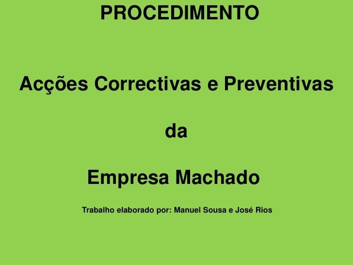 PROCEDIMENTOAcções Correctivas e Preventivas da Empresa MachadoTrabalho elaborado por: Manuel Sousa e José Rios...