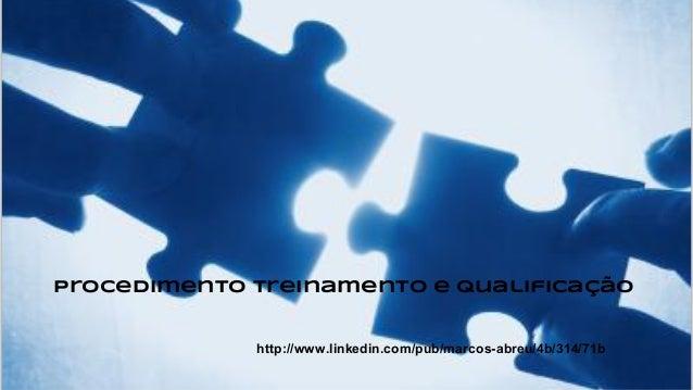 Procedimento Treinamento e Qualificação http://www.linkedin.com/pub/marcos-abreu/4b/314/71b