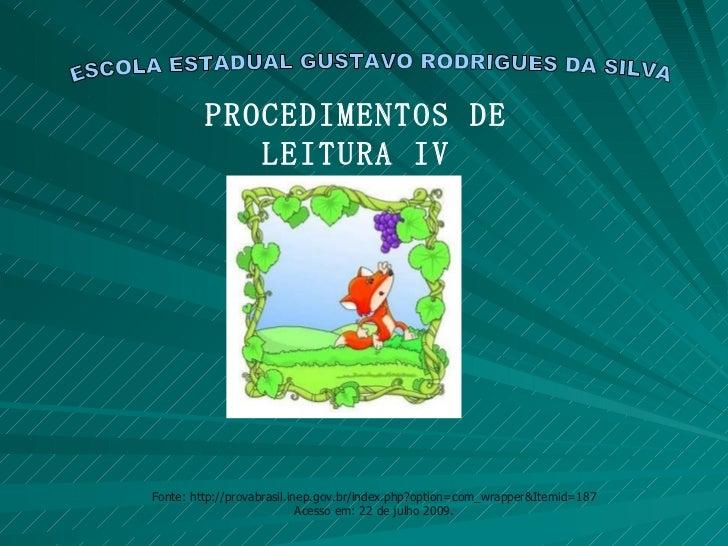 ESCOLA ESTADUAL GUSTAVO RODRIGUES DA SILVA PROCEDIMENTOS DE LEITURA IV Fonte: http://provabrasil.inep.gov.br/index.php?opt...