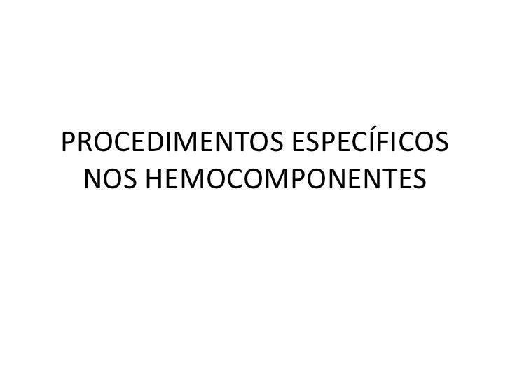 PROCEDIMENTOS ESPECÍFICOS NOS HEMOCOMPONENTES