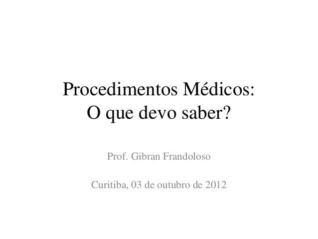Procedimentos Médicos: O que devo saber? Prof. Gibran Frandoloso Curitiba, 03 de outubro de 2012