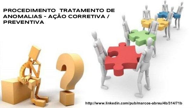PROCEDIMENTO TRATAMENTO DE ANOMALIAS – AÇÃO CORRETIVA / PREVENTIVA http://www.linkedin.com/pub/marcos-abreu/4b/314/71b