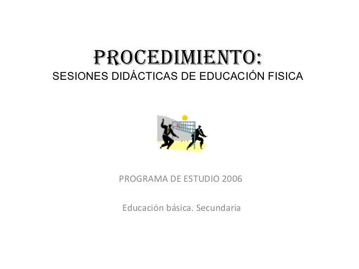 PROCEDIMIENTO: SESIONES DIDÁCTICAS DE EDUCACIÓN FISICA PROGRAMA DE ESTUDIO 2006  Educación básica. Secundaria