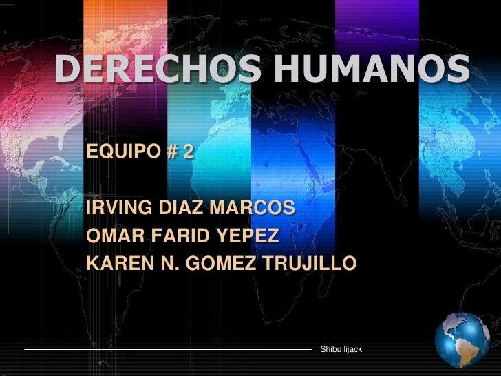 DERECHOS HUMANOS<br />EQUIPO # 2<br />IRVING DIAZ MARCOS<br />OMAR FARID YEPEZ<br />KAREN N. GOMEZ TRUJILLO<br />