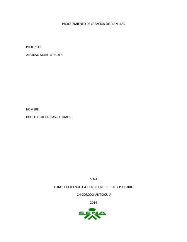 PROCEDIMIENTO DE CREACION DE PLANILLAS PROFESOR: ALFONSO MORELO PAUTH NOMBRE: HUGO CESAR CARRASCO RAMOS SENA COMPLEJO TECN...