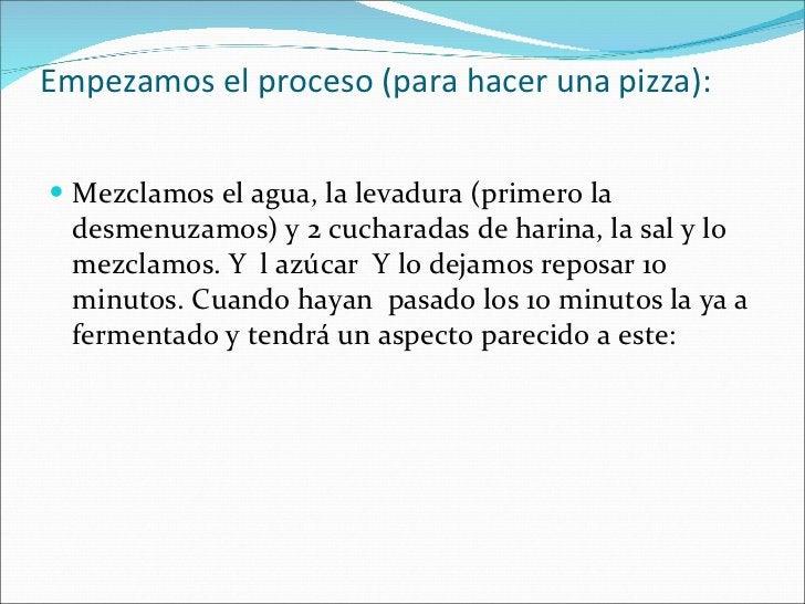 Empezamos el proceso (para hacer una pizza): <ul><li>Mezclamos el agua, la levadura (primero la desmenuzamos) y 2 cucharad...