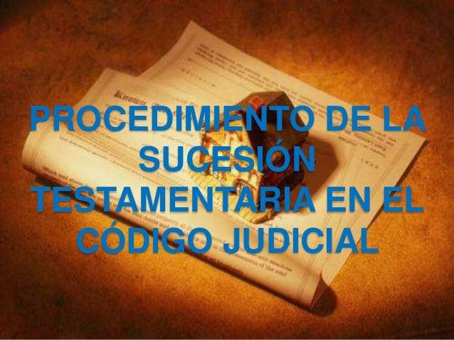 PROCEDIMIENTO DE LA SUCESIÓN TESTAMENTARIA EN EL CÓDIGO JUDICIAL