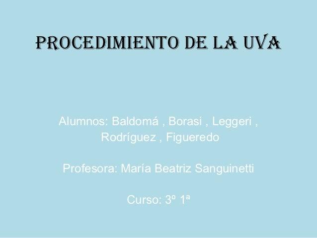 Procedimiento de la uva  Alumnos: Baldomá , Borasi , Leggeri ,        Rodríguez , Figueredo  Profesora: María Beatriz Sang...
