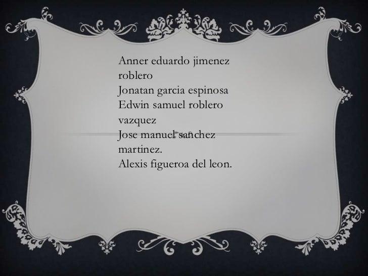 Annereduardojimenezroblero<br />Jonatangarcia espinosa<br />Edwin samuelroblerovazquez<br />Josemanuelsanchezmartinez.<br ...