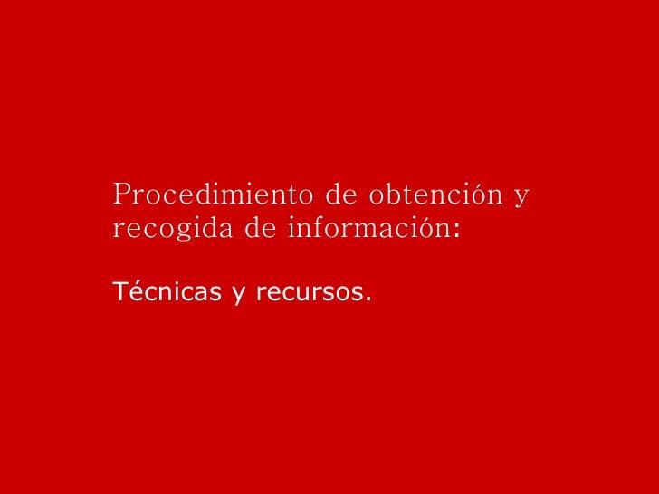 Procedimiento de obtención y recogida de información : Técnicas y recursos.