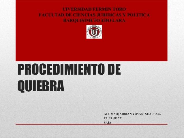 PROCEDIMIENTO DE QUIEBRA ALUMNO; ADRIAN YOVANI SUAREZ S. CI. 19.886.721 SAIA UIVERSIDAD FERMIN TORO FACULTAD DE CIENCIAS J...