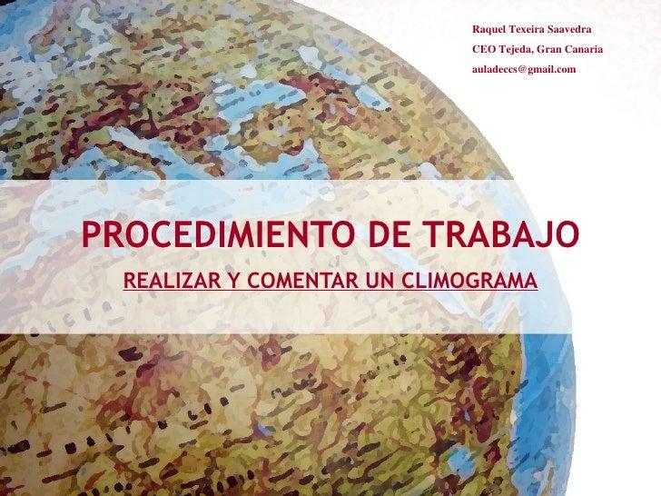 PROCEDIMIENTO DE TRABAJO REALIZAR Y COMENTAR UN CLIMOGRAMA Raquel Texeira Saavedra CEO Tejeda, Gran Canaria [email_address]