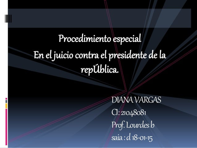 Procedimiento especial En el juicio contra el presidente de la repÚblica. DIANAVARGAS CI:21048081 Prof.Lourdesb saia:d18-0...