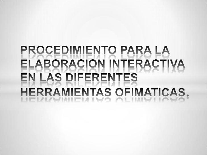 PROCEDIMIENTO PARA LA ELABORACION INTERACTIVA EN LAS DIFERENTES HERRAMIENTAS OFIMATICAS.<br />