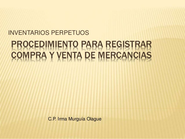 PROCEDIMIENTO PARA REGISTRAR COMPRA Y VENTA DE MERCANCIAS INVENTARIOS PERPETUOS C.P. Irma Murguía Olague