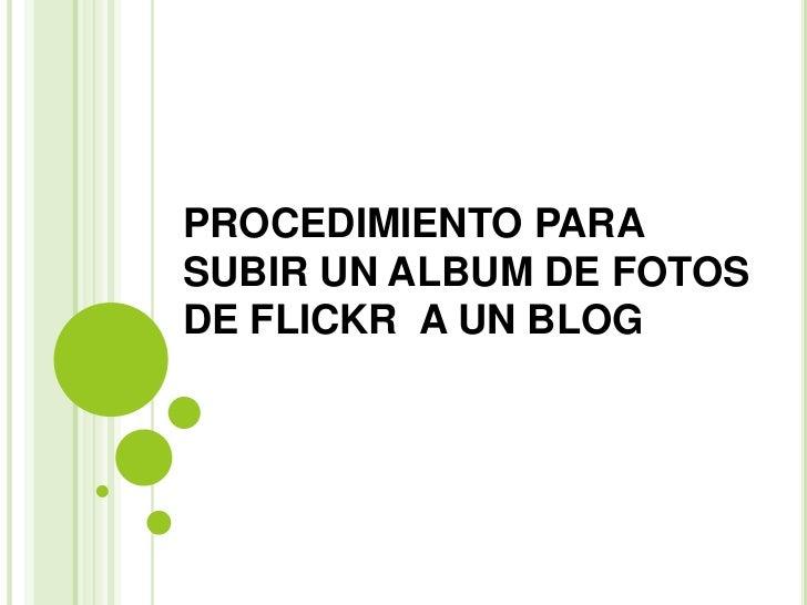 PROCEDIMIENTO PARA SUBIR UN ALBUM DE FOTOS DE FLICKR  A UN BLOG<br />