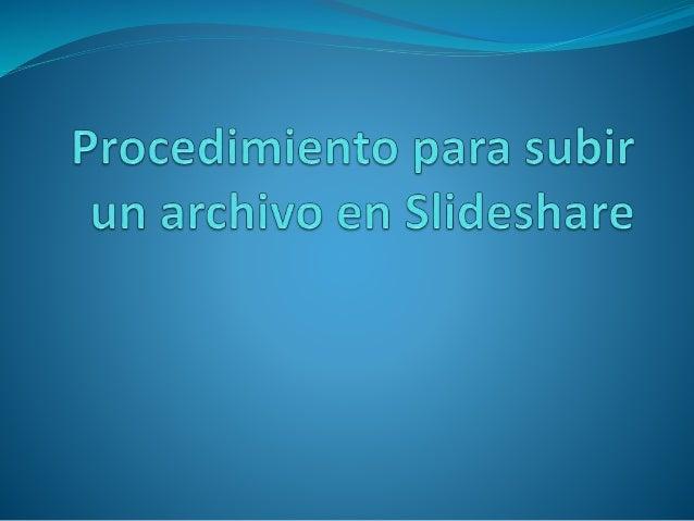 Procedimiento 1. Accese ala sitio Slideshare, ahora abra su sesión 2.Clic sobre el botón Upload