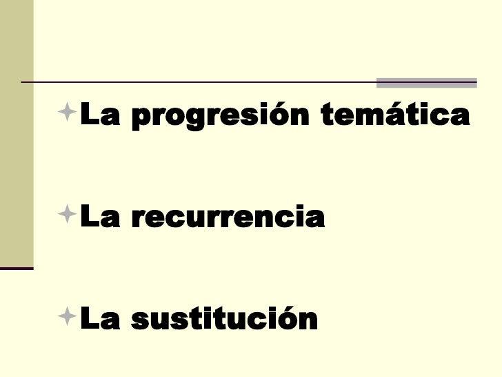 <ul><li>La progresión temática </li></ul><ul><li>La recurrencia </li></ul><ul><li>La sustitución </li></ul>