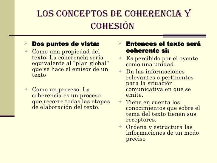 LOS CONCEPTOS DE COHERENCIA Y COHESIÓN   <ul><li>Dos puntos de vista:   </li></ul><ul><li>Como una propiedad del texto : L...