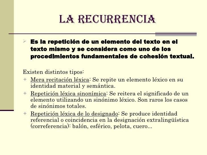 LA RECURRENCIA  <ul><li>Es la repetición de un elemento del texto en el texto mismo y se considera como uno de los procedi...