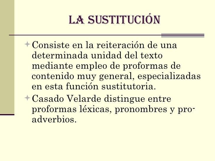 LA SUSTITUCIÓN <ul><li>Consiste en la reiteración de una determinada unidad del texto mediante empleo de proformas de cont...