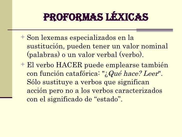 PROFORMAS LÉXICAS <ul><li>Son lexemas especializados en la sustitución, pueden tener un valor nominal (palabras) o un valo...