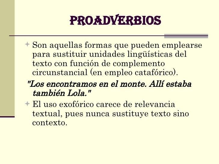 PROADVERBIOS <ul><li>Son aquellas formas que pueden emplearse para sustituir unidades lingüísticas del texto con función d...