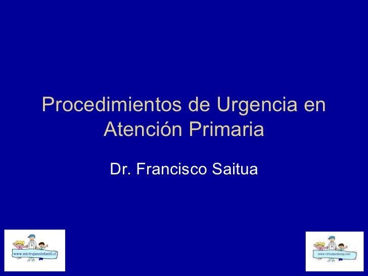 Procedimientos de Urgencia en Atención Primaria Dr. Francisco Saitua